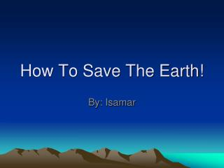 How To Save The Earth!