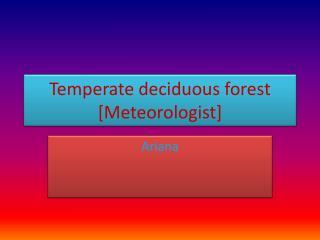 T emperate deciduous forest [Meteorologist]