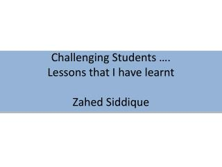 Challenging Students ….  Lessons that I have learnt Zahed Siddique