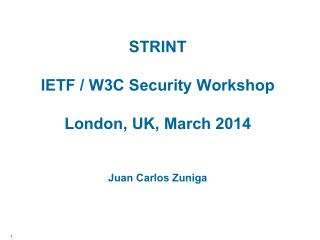 STRINT  IETF / W3C Security Workshop London,  UK, March  2014 Juan  Carlos  Zuniga