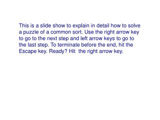 This is a slide show to explain in detail how to solve a puzzle of a common sort. Use the right arrow key to go to the n