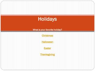 Holidays What is your favorite holiday? Christmas Halloween Easter Thanksgiving