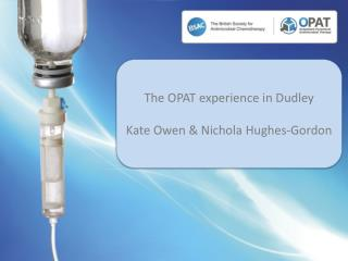 The OPAT experience in  Dudley Kate Owen & Nichola Hughes-Gordon