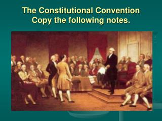 The Constitutional Convention Copy the following notes.