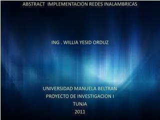 ABSTRACT  IMPLEMENTACION REDES INALAMBRICAS  ING . WILLIA YESID ORDUZ UNIVERSIDAD MANUELA BELTRAN
