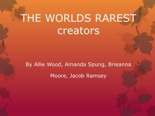 THE WORLDS RAREST               creators By Allie Wood, Amanda Spung, Brieanna Moore, Jacob Ramsey