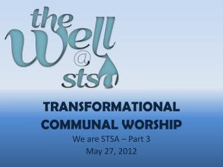 Transformational  COMMUNAL Worship We  are STSA  – Part  3 May  27,  2012