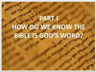 PART  I HOW DO WE KNOW THE BIBLE IS GOD'S WORD?