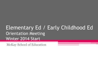 Elementary Ed / Early Childhood Ed Orientation Meeting Winter 2014 Start