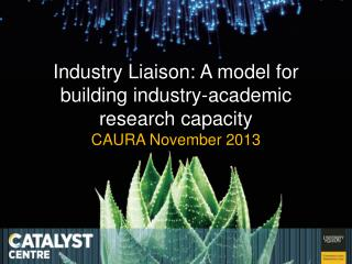 Industry Liaison: A model for building industry-academic research capacity CAURA November 2013