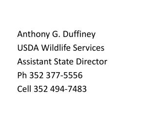 Anthony G.  Duffiney USDA Wildlife Services  	Assistant State Director  Ph  352 377-5556