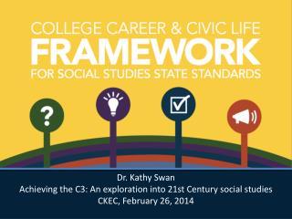 Dr. Kathy Swan Achieving  the C3: An exploration into 21st Century social studies