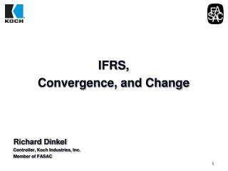 IFRS,  Convergence, and Change      Richard Dinkel Controller, Koch Industries, Inc. Member of FASAC