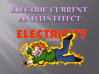 ELECTRIC CURRENT  AND ITS EFFECT