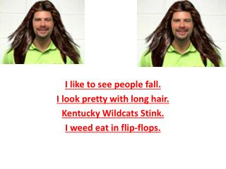 I like to see people fall. I look pretty with long hair. Kentucky  Wildcats  Stink.