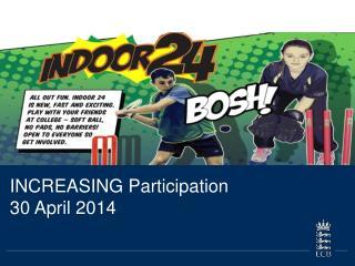INCREASING Participation  30 April 2014