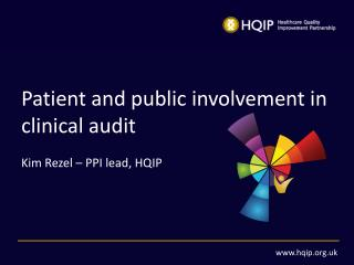Patient and public involvement in clinical audit Kim Rezel – PPI lead, HQIP