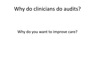 Why do clinicians do audits?