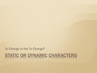 Static or Dynamic Characters