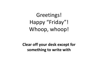 "Greetings!  Happy ""Friday""! Whoop, whoop!"