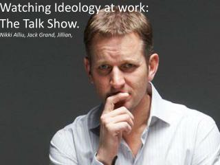 Watching Ideology at work:  The Talk Show.
