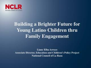 Building a Brighter Future for Young Latino Children thru Family Engagement Liany Elba Arroyo