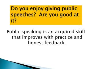 Public speaking is an acquired skill that improves with practice and honest feedback.