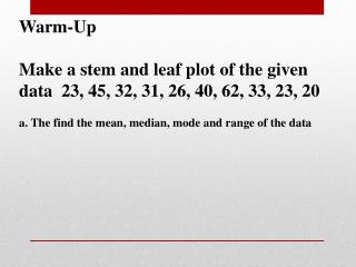 Warm-Up Make a stem and leaf plot of the given data  23, 45, 32, 31, 26, 40, 62, 33 , 23, 20