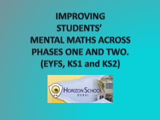 IMPROVING  STUDENTS'  MENTAL MATHS ACROSS PHASES ONE AND TWO. (EYFS, KS1 and KS2)