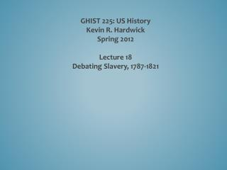 GHIST 225: US History Kevin R. Hardwick Spring 2012 Lecture  18 Debating  Slavery, 1787-1821