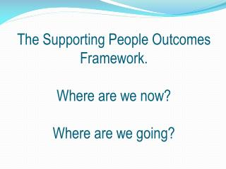 The Supporting People Outcomes Framework. Where are we now? Where are we going?