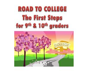 ROAD TO COLLEGE The First Steps for 9 th  & 10 th  graders