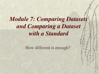 Module 7: Comparing Datasets  and Comparing a Dataset  with a Standard