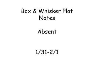 Box & Whisker Plot Notes Absent 1/31-2/1