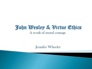 John Wesley & Virtue Ethics  A  r esult  of  m oral  c ourage   Jennifer Wheeler