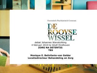 Debat Johannes Wierstichting 4 februari 2010 te GGzE Eindhoven ZORG NA DETENTIE: TBS  Monique E. Belinfante-van Gelder L