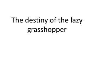 The destiny of the lazy grasshopper