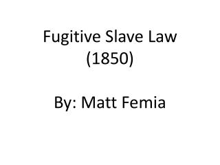 Fugitive Slave Law (1850 ) By:  Matt  Femia