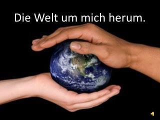 Die Welt um mich herum.