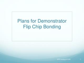Plans for Demonstrator Flip  Chip Bonding