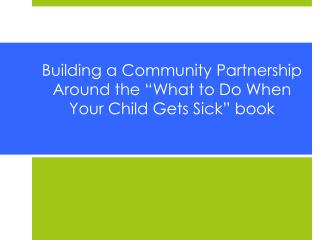 "Building a Community Partnership Around the ""What to Do When Your Child Gets Sick"" book"