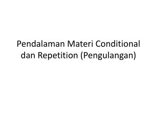 Pendalaman Materi  Conditional  dan  Repetition ( Pengulangan )