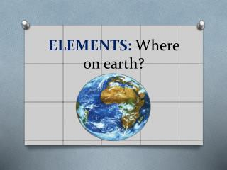 ELEMENTS:  Where on earth?