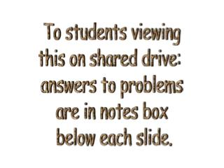 To students viewing  this on shared drive:   answers to problems  are in notes box