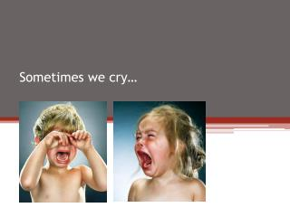 Sometimes we cry�