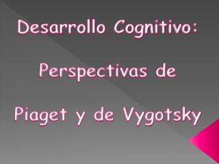 Desarrollo Cognitivo:  Perspectivas de Piaget y de Vygotsky