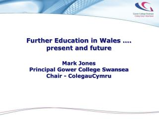 Further Education in Wales  …. present and future  Mark Jones Principal Gower College Swansea