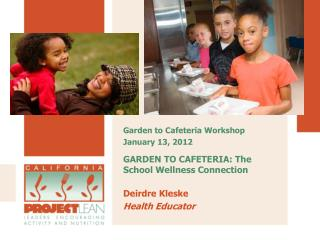GARDEN TO CAFETERIA: The School Wellness Connection Deirdre Kleske	       Health Educator