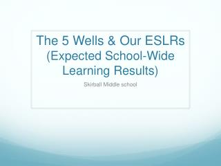 The 5 Wells & Our ESLRs (Expected School-Wide Learning Results)