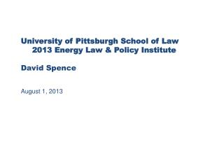University of Pittsburgh School of Law 2013 Energy Law & Policy  Institute David Spence